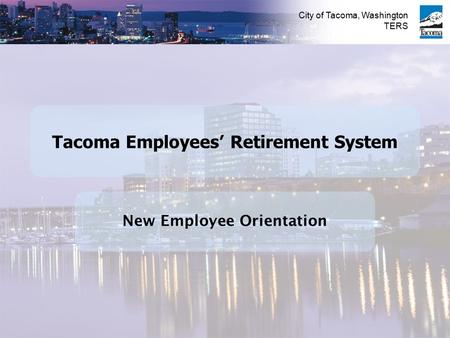 City of Tacoma, Washington TERS New Employee Orientation Tacoma Employees' Retirement System.