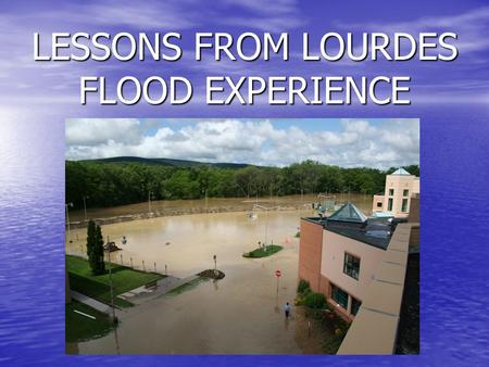 LESSONS FROM LOURDES FLOOD EXPERIENCE. Repeating the Past Major flooding occurred in April 2005 Major flooding occurred in April 2005 Lourdes remained.