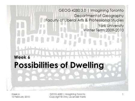 Week 6 10 February 2010 GEOG 4280 | Imagining Toronto Copyright © Amy Lavender Harris 1 Week 6 Possibilities of Dwelling GEOG 4280 3.0 | Imagining Toronto.