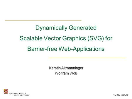 Dynamically Generated Scalable Vector Graphics (SVG) for Barrier-free Web-Applications Kerstin Altmanninger Wolfram Wöß 12.07.2006.