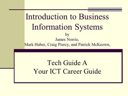 Introduction to Business Information Systems by James Norrie, Mark Huber, Craig Piercy, and Patrick McKeown, Tech Guide A Your ICT Career Guide.