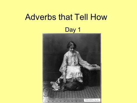 Adverbs that Tell How Day 1. An adverb can tell more about a verb by telling how an action is done. Adverbs that tell how usually end in –ly. Helen Keller.