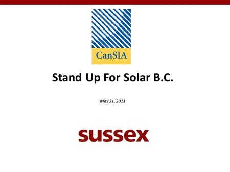 Stand Up For Solar B.C. May 31, 2011. 2 Stand Up for Solar B.C. Overview Sussex is a full-service public affairs firm assisting its clients with strategic.