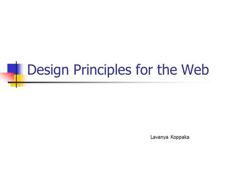 Design Principles for the Web Lavanya Koppaka. Why follow design principles? Structure the information being presented Increase the readability Ease of.