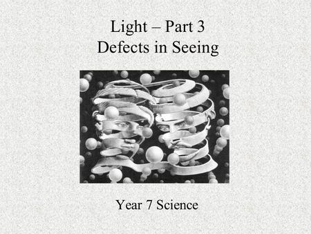 Light – Part 3 Defects in Seeing Year 7 Science. Review from last lesson We learned in our last lesson about the major parts of the eye and their function.