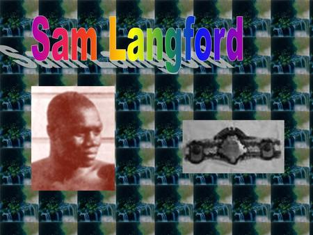 Sam Langford was born in Weymouth Falls, Nova Scotia. He had a very short childhood because at the young age of 12, he ran away. Only two years later.