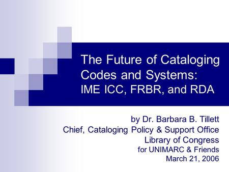 The Future of Cataloging Codes and Systems: IME ICC, FRBR, and RDA by Dr. Barbara B. Tillett Chief, Cataloging Policy & Support Office Library of Congress.