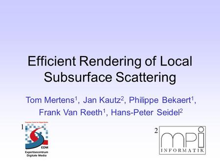 Efficient Rendering of Local Subsurface Scattering Tom Mertens 1, Jan Kautz 2, Philippe Bekaert 1, Frank Van Reeth 1, Hans-Peter Seidel 2 1 2.