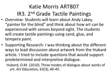 "Katie Morris ART807 IR3. 2 nd Grade Tactile Paintings Overview- Students will learn about Andy Lakey, ""painter for the blind"" and think about how art can."