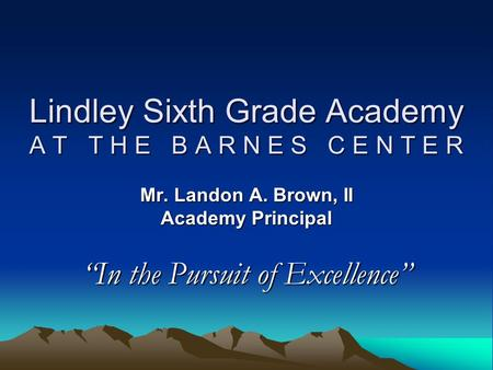 "Lindley Sixth Grade Academy A T T H E B A R N E S C E N T E R Mr. Landon A. Brown, II Academy Principal ""In the Pursuit of Excellence"""