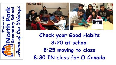 Check your Good Habits 8:20 at school 8:25 moving to class 8:30 IN class for O Canada.