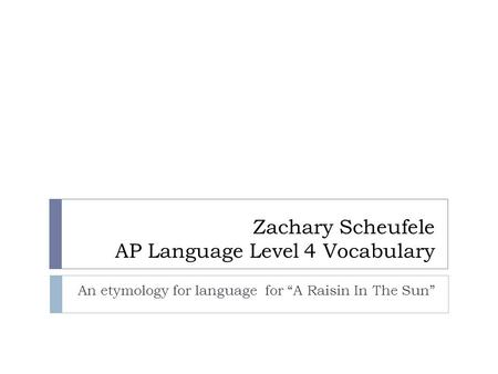 "Zachary Scheufele AP Language Level 4 Vocabulary An etymology for language for ""A Raisin In The Sun"""