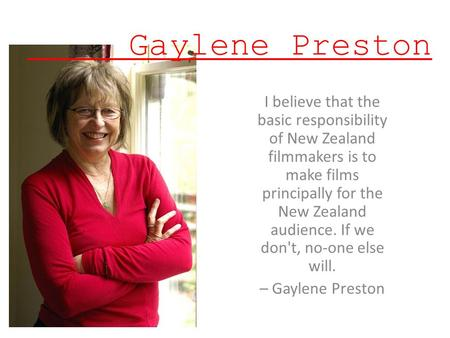 Gaylene Preston I believe that the basic responsibility of New Zealand filmmakers is to make films principally for the New Zealand audience. If we don't,