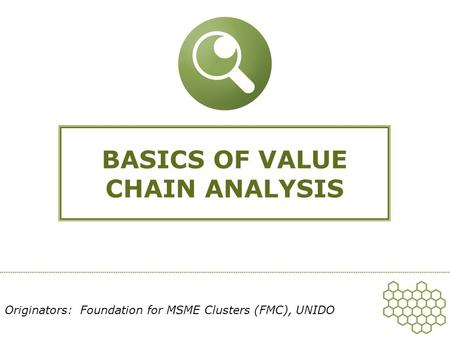 BASICS OF VALUE CHAIN ANALYSIS Originators: Foundation for MSME Clusters (FMC), UNIDO.