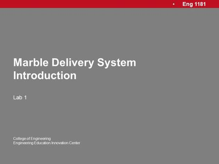 Eng 1181 College of Engineering Engineering Education Innovation Center Marble Delivery System Introduction Lab 1.