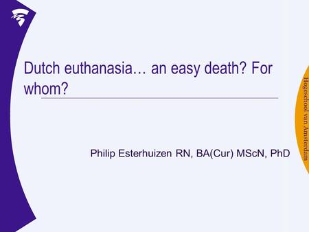 Dutch euthanasia… an easy death? For whom? Philip Esterhuizen RN, BA(Cur) MScN, PhD.