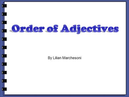By Lilian Marchesoni. BEFORE A NOUN, THE USUAL ORDER OF ADJECTIVES IS: opinion size color shape nationality material.
