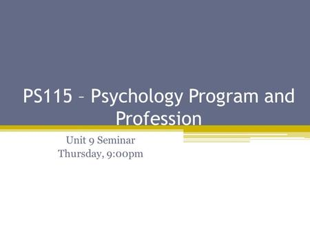 PS115 – Psychology Program and Profession Unit 9 Seminar Thursday, 9:00pm.