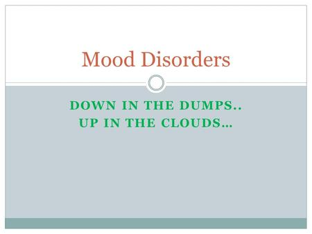 DOWN IN THE DUMPS.. UP IN THE CLOUDS… Mood Disorders.