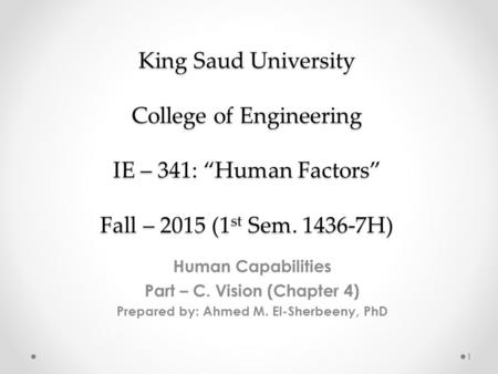 "King Saud University College of Engineering IE – 341: ""<strong>Human</strong> Factors"" Fall – 2015 (1 st Sem. 1436-7H) <strong>Human</strong> Capabilities Part – C. Vision (Chapter 4) Prepared."
