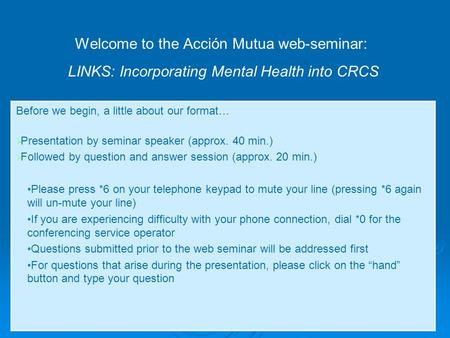 Welcome to the Acción Mutua web-seminar: LINKS: Incorporating Mental Health into CRCS Before we begin, a little about our format…  Presentation by seminar.