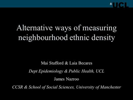 Alternative ways of measuring neighbourhood ethnic density Mai Stafford & Laia Becares Dept Epidemiology & Public Health, UCL James Nazroo CCSR & School.