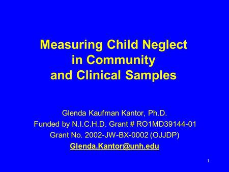 1 Measuring Child Neglect in Community and Clinical Samples Glenda Kaufman Kantor, Ph.D. Funded by N.I.C.H.D. Grant # RO1MD39144-01 Grant No. 2002-JW-BX-0002.