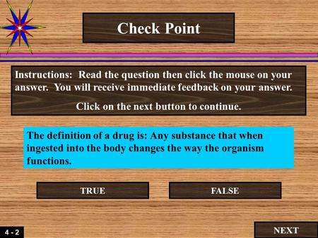 4 - 2 Check Point The definition of a drug is: Any substance that when ingested into the body changes the way the organism functions. Instructions: Read.