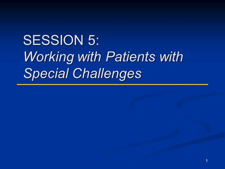 1 SESSION 5: Working with Patients with Special Challenges.