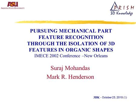 3DK - (1) 3DK - October 23, 2015 (1) PURSUING MECHANICAL PART FEATURE RECOGNITION THROUGH THE ISOLATION OF 3D FEATURES IN ORGANIC SHAPES IMECE 2002 Conference.