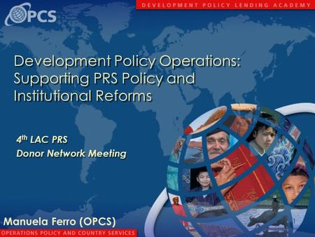 1 Development Policy Operations: Supporting PRS Policy and Institutional Reforms 4 th LAC PRS Donor Network Meeting 4 th LAC PRS Donor Network Meeting.