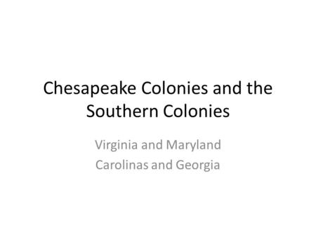 Chesapeake Colonies and the Southern Colonies Virginia and Maryland Carolinas and Georgia.