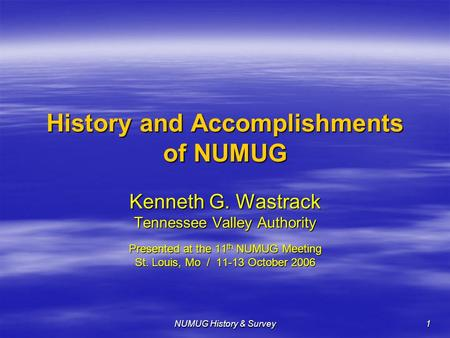 NUMUG History & Survey 1 History and Accomplishments of NUMUG Kenneth G. Wastrack Tennessee Valley Authority Presented at the 11 th NUMUG Meeting St. Louis,