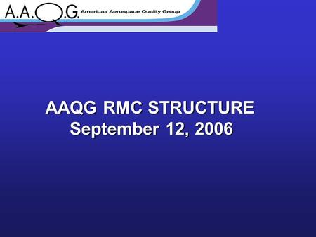 AAQG RMC STRUCTURE September 12, 2006. Colin Clarke Bombardier Chairman Gayle Roland Lockheed Martin Membership Chair Vladia Perez Embraer Vice-Chairman.