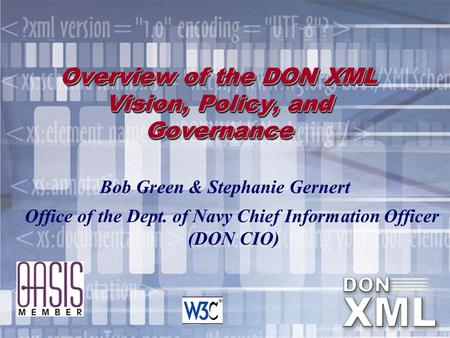 Overview of the DON XML Vision, Policy, and Governance Bob Green & Stephanie Gernert Office of the Dept. of Navy Chief Information Officer (DON CIO)