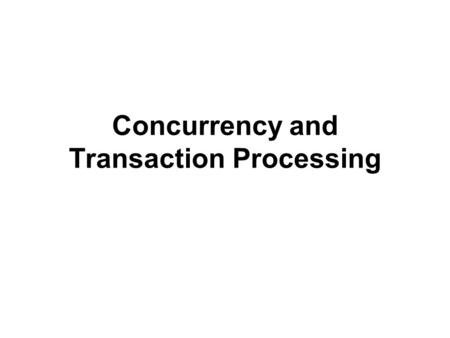Concurrency and Transaction Processing. Concurrency models 1. Pessimistic –avoids conflicts by acquiring locks on data that is being read, so no other.