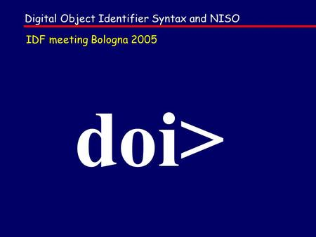 Doi> Digital Object Identifier Syntax and NISO IDF meeting Bologna 2005.