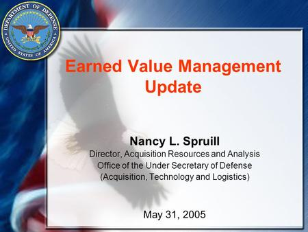 Earned Value Management Update Nancy L. Spruill Director, Acquisition Resources and Analysis Office of the Under Secretary of Defense (Acquisition, Technology.