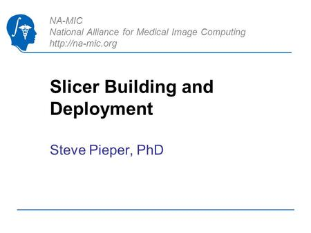 NA-MIC National Alliance for Medical Image Computing  Slicer Building and Deployment Steve Pieper, PhD.