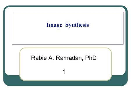 Image Synthesis Rabie A. Ramadan, PhD 1. 2 About my self Rabie A. Ramadan My website and publications