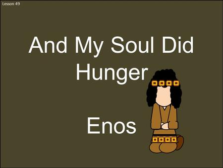 Lesson 49 And My Soul Did Hunger Enos. Sariah and Lehi's Grandson Jacob's Son Nephew to Nephi Lived about 544 to 421 BC He was a Nephite He kept the records.