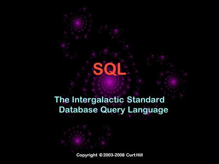Copyright © 2003-2008 Curt Hill SQL The Intergalactic Standard Database Query Language.