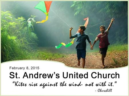 "St. Andrew's United Church ""Kites rise against the wind- not with it."" February 8, 2015 - Churchill."