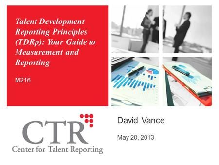 Talent Development Reporting Principles (TDRp): Your Guide to Measurement and Reporting David Vance May 20, 2013 M216.