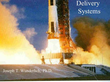 Delivery Systems Joseph T. Wunderlich, Ph.D.. APOLLO 11 SATURN V ROCKET LUANCH VIDEO :