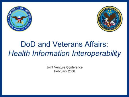 DoD and Veterans Affairs: Health Information Interoperability Joint Venture Conference February 2006.