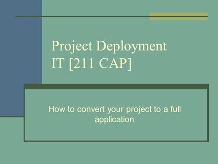 Project Deployment IT [211 CAP] How to convert your project to a full application.
