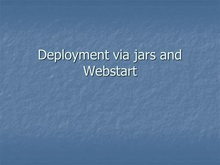 Deployment via jars and Webstart. How do we distribute our application? Lab says you need to submit CD Lab says you need to submit CD Limitations of CD.