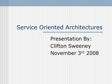 Service Oriented Architectures Presentation By: Clifton Sweeney November 3 rd 2008.