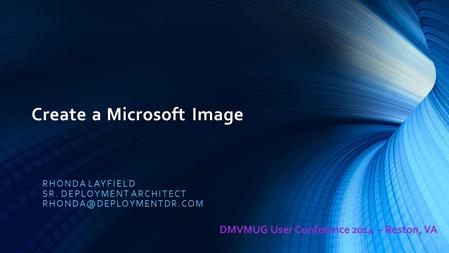 Create a Microsoft Image RHONDA LAYFIELD SR. DEPLOYMENT ARCHITECT DMVMUG User Conference 2014 – Reston, VA.